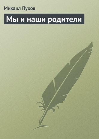 Михаил Пухов, Мы и наши родители