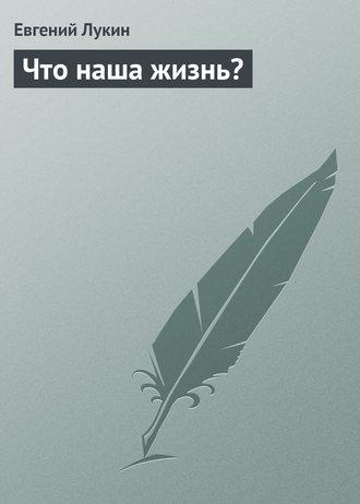 Евгений Лукин, Что наша жизнь?