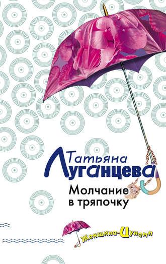 Татьяна Луганцева, Молчание в тряпочку
