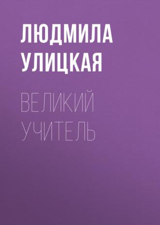 Людмила Улицкая, Великий учитель