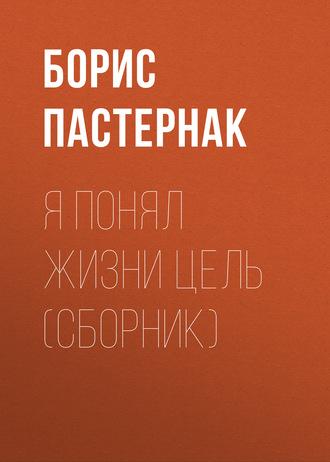 Борис Пастернак, Я понял жизни цель (сборник)
