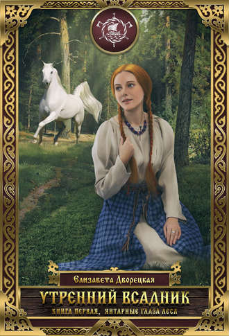 Елизавета Дворецкая, Утренний всадник. Книга 1: Янтарные глаза леса
