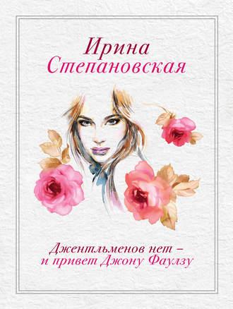 Ирина Степановская, Джентльменов нет – и привет Джону Фаулзу!
