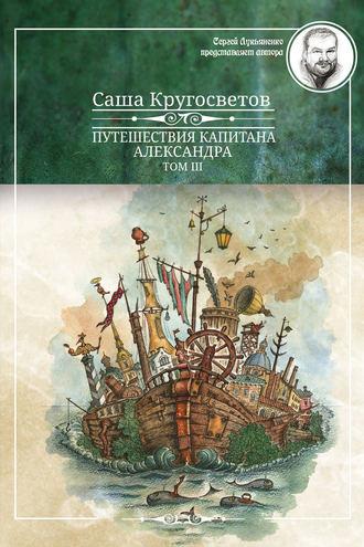 Саша Кругосветов, Путешествия капитана Александра. Том 3