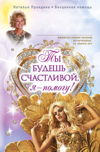 Наталья Правдина, Ты будешь счастливой, я – помогу!