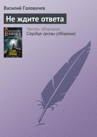 Василий Головачев, Не ждите ответа