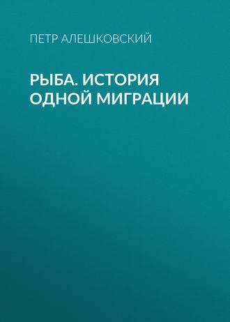 Петр Алешковский, Рыба. История одной миграции
