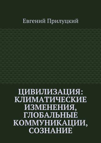 Евгений Прилуцкий, Цивилизация: климатические изменения, глобальные коммуникации, сознание