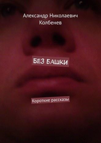 Александр Колбенев, Без башки. Короткие рассказы