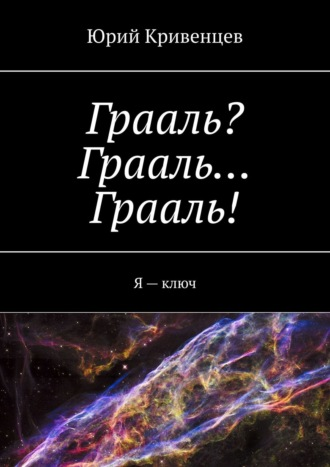 Юрий Кривенцев, Грааль? Грааль… Грааль! Я–ключ