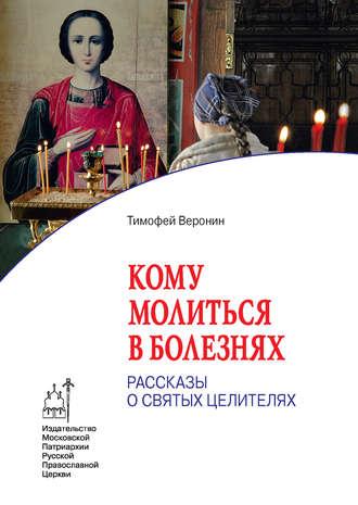 Тимофей Веронин, Кому молиться в болезнях. Рассказы о святых целителях