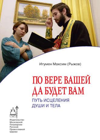 Максим Рыжов, По вере вашей да будет вам. Путь исцеления души и тела