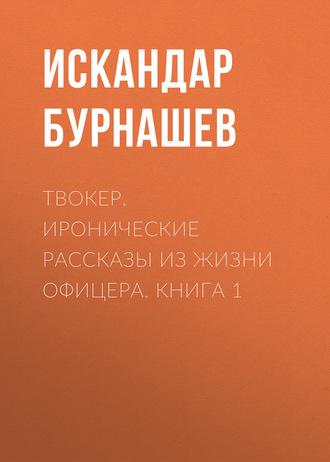 Искандар Бурнашев, Твокер. Иронические рассказы из жизни офицера. Книга 1