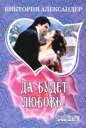 Виктория Александер, Да будет любовь!