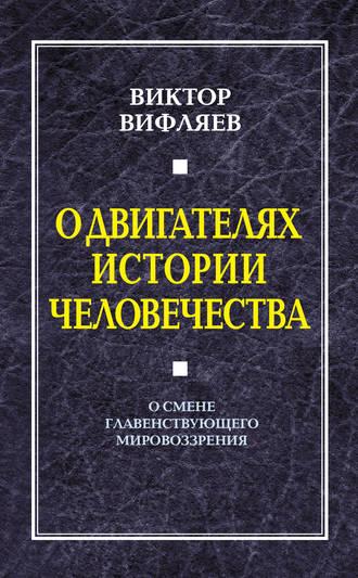 Виктор Вифляев, О двигателях истории человечества. О смене главенствующего мировоззрения