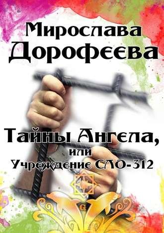 Мирослава Дорофеева, Тайны Ангела, или Учреждение СЛО-312