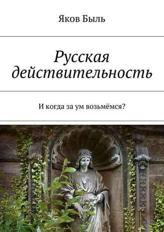 Яков Быль, Русская действительность. Икогда заум возьмёмся?