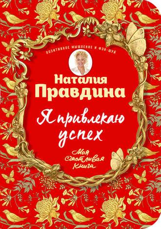 Наталья Правдина, Я привлекаю успех! Как достигнуть успеха и реализовать свои желания, получая удовольствие