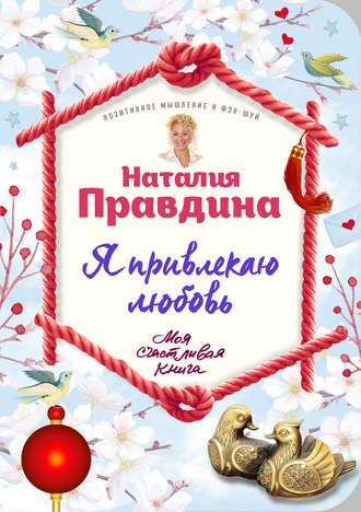 Наталья Правдина, Я привлекаю любовь. Новый эффективный метод создания гармоничной и радостной жизни для себя и своих близких
