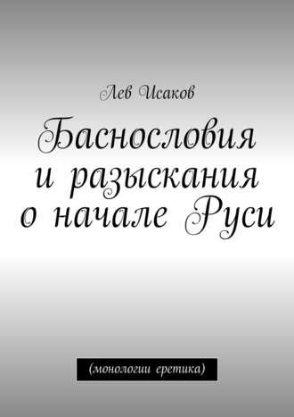 Лев Исаков, Баснословия иразыскания оначале Руси. (монологии еретика)