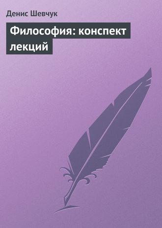 Денис Шевчук, Философия: конспект лекций