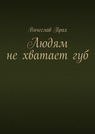 Вячеслав Прах, Людям нехватаетгуб