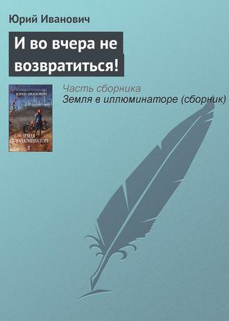 Юрий Иванович, И во вчера не возвратиться!