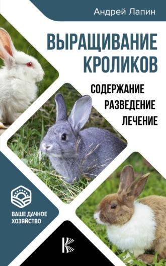 Андрей Лапин, Выращивание кроликов. Как содержать, разводить, лечить – советы профессионалов. Лучшие породы