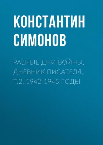 Константин Симонов, Разные дни войны. Дневник писателя, т.2. 1942-1945 годы