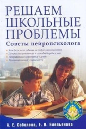 Екатерина Емельянова, Александра Соболева, Решаем школьные проблемы. Советы нейропсихолога