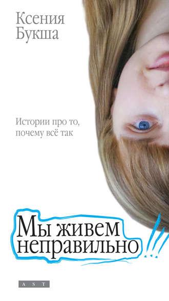 Ксения Букша, Мы живем неправильно