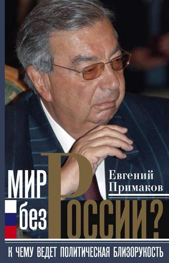 Евгений Примаков, Мир без России? К чему ведет политическая близорукость