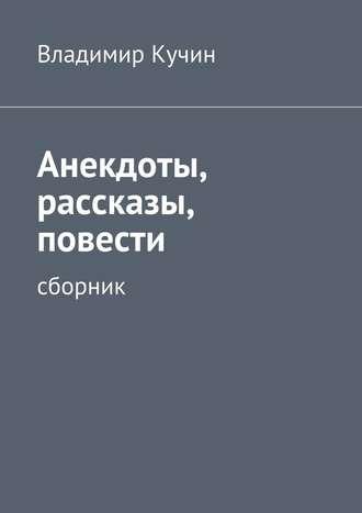 Владимир Кучин, Анекдоты, рассказы, повести
