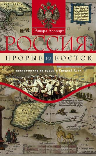 Эдвард Аллворт, Россия: прорыв на Восток. Политические интересы в Средней Азии