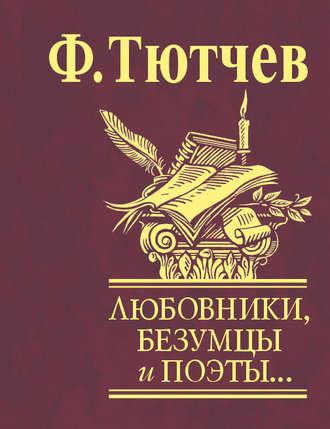 Федор Тютчев, Любовники, безумцы и поэты…
