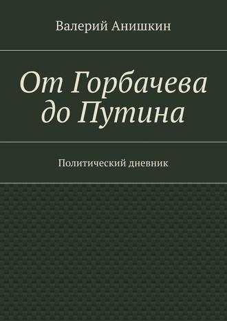 Валерий Анишкин, ОтГорбачева доПутина. Политический дневник