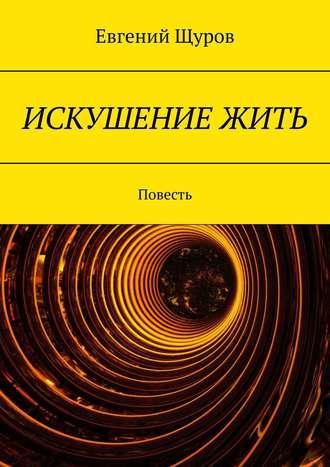 Евгений Щуров, ИСКУШЕНИЕ ЖИТЬ. Повесть