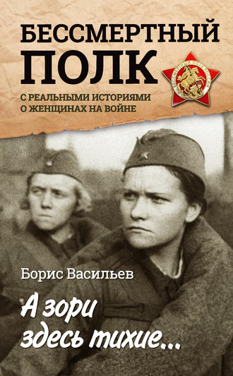 Борис Васильев, А зори здесь тихие… «Бессмертный полк» среальными историями о женщинах на войне (сборник)
