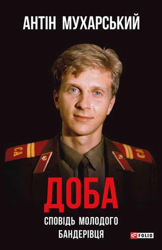 Антін Мухарський, Доба. Сповідь молодого бандерівця