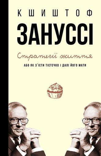 Кшиштоф Зануссі, Стратегії життя, або Як з'їсти тістечко і далі його мати