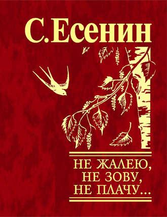 Сергей Есенин, Не жалею, не зову, не плачу…