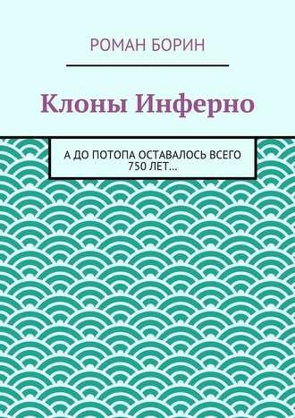 Роман Борин, Клоны Инферно. Адопотопа оставалось всего 750лет…
