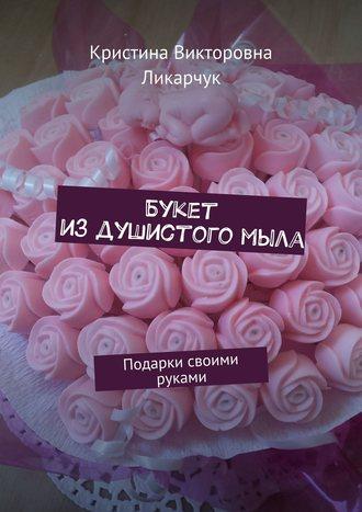 Кристина Ликарчук, Букет издушистогомыла. Подарки своими руками