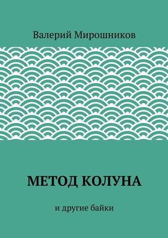 Валерий Мирошников, Метод Колуна. идругие байки