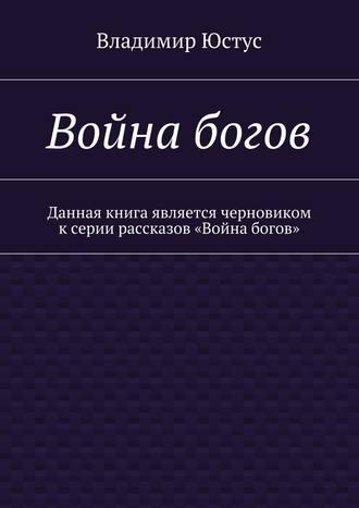 Владимир Юстус, Война богов. Данная книга является черновиком ксерии рассказов «Война богов»