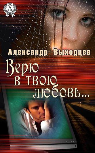 Александр Выходцев, Верю в твою Любовь…