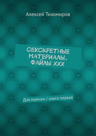 Алексей Тихомиров, СеКСкретные материалы. ФайлыХХХ. Для мужчин / книга первая