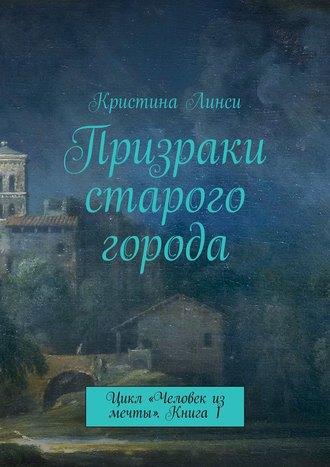 Кристина Линси, Призраки старого города. Цикл «Человек из мечты». Книга 1