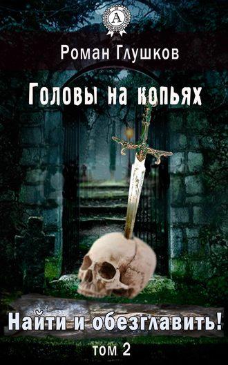Роман Глушков, Найти и обезглавить! Головы на копьях. Том 2