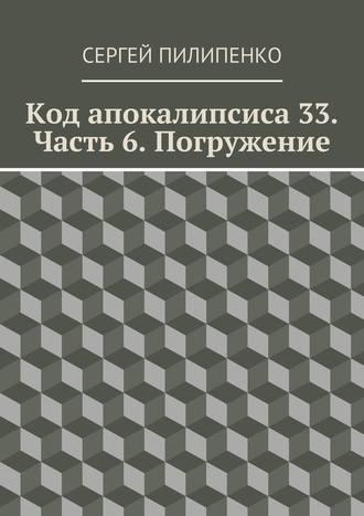 Сергей Пилипенко, Код апокалипсиса 33. Часть 6. Погружение